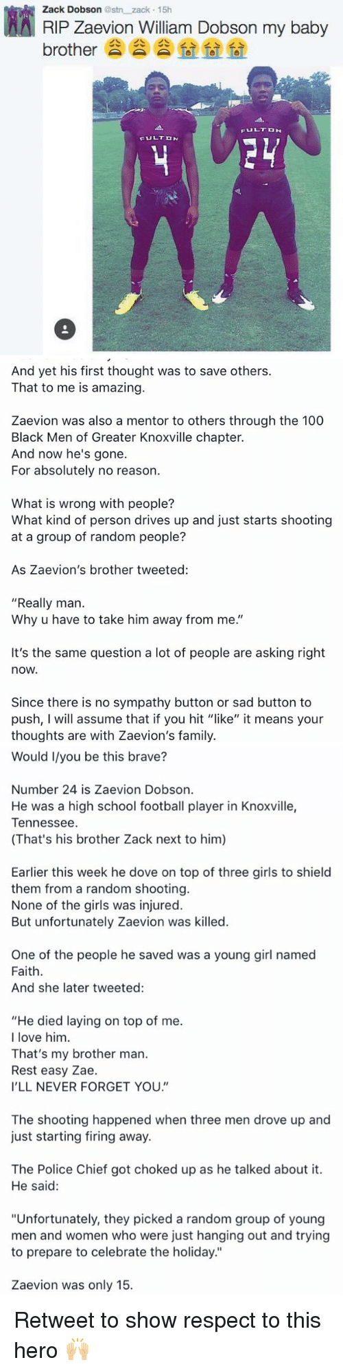 "choked up: AA Zack Dobson estn zack 15h  Dobson my baby  RIP zaevion William brother  FULT DN  FULT DN   And yet his first thought was to save others.  That to me is amazing.  Zaevion was also a mentor to others through the 100  Black Men of Greater Knoxville chapter.  And now he's gone.  For absolutely no reason.  What is wrong with people?  What kind of person drives up and just starts shooting  at a group of random people?  As Zaevion's brother tweeted:  ""Really man.  Why u have to take him away from me.""  It's the same question a lot of people are asking right  nOW.  Since there is no sympathy button or sad button to  push, I will assume that if you hit ""like"" it means your  thoughts are with Zaevion's family.   Would I/you be this brave?  Number 24 is Zaevion Dobson.  He was a high school football player in Knoxville,  Tennessee  (That's his brother Zack next to him)  Earlier this week he dove on top of three girls to shield  them from a random shooting.  None of the girls was injured.  But unfortunately Zaevion was killed.  One of the people he saved was a young girl named  Faith.  And she later tweeted:  ""He died laying on top of me.  I love him  That's my brother man.  Rest easy Zae.  I'LL NEVER FORGET YOU.  The shooting happened when three men drove up and  just starting firing away.  The Police Chief got choked up as he talked about it.  He said:  ""Unfortunately, they picked a random group of young  men and women who were just hanging out and trying  to prepare to celebrate the holiday.""  Zaevion was only 15. Retweet to show respect to this hero 🙌🏼"