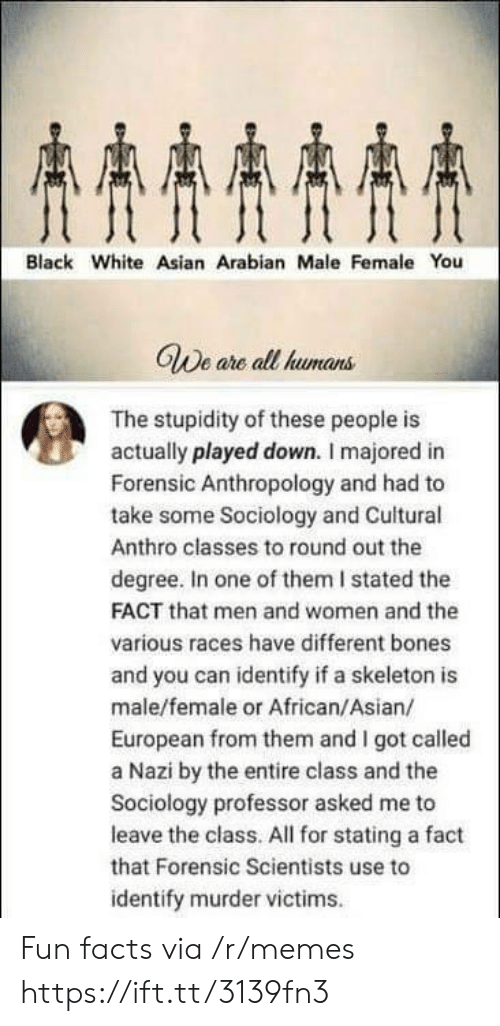 Degree In: AAAA  Black White Asian Arabian Male Female You  GWe are all humans  The stupidity of these people is  actually played down. I majored in  Forensic Anthropology and had to  take some Sociology and Cuitural  Anthro classes to round out the  degree. In one of them I stated the  FACT that men and women and the  various races have different bones  and you can identify if a skeleton is  male/female or African/Asian/  European from them and I got called  a Nazi by the entire class and the  Sociology professor asked me to  leave the class. All for stating a fact  that Forensic Scientists use to  identify murder victims Fun facts via /r/memes https://ift.tt/3139fn3