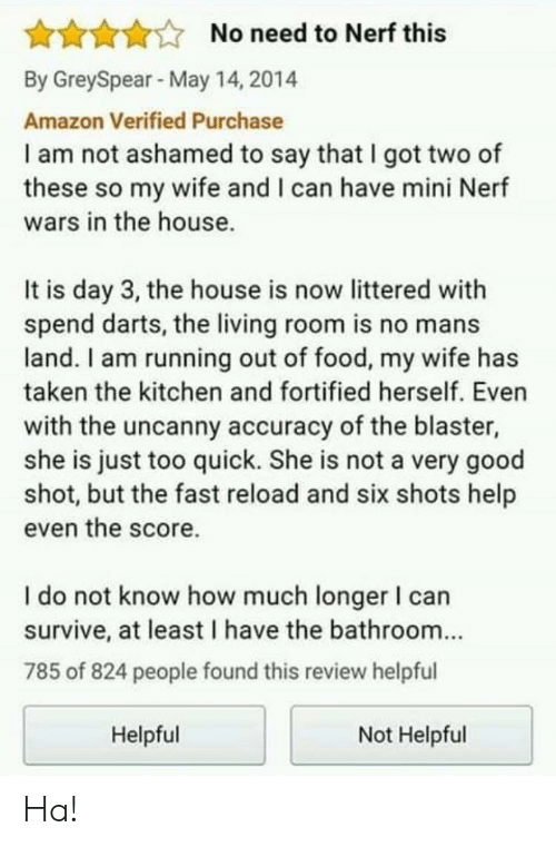 Ashamedness: AAAANo need to Nerf this  By GreySpear May 14, 2014  Amazon Verified Purchase  I am not ashamed to say that I got two of  these so my wife and I can have mini Nerf  wars in the house.  It is day 3, the house is now littered with  spend darts, the living room is no mans  land. I am running out of food, my wife has  taken the kitchen and fortified herself. Even  with the uncanny accuracy of the blaster,  she is just too quick. She is not a very good  shot, but the fast reload and six shots help  even the score.  I do not know how much longer I can  survive, at least I have the bathroom...  785 of 824 people found this review helpful  Helpful  Not Helpful Ha!