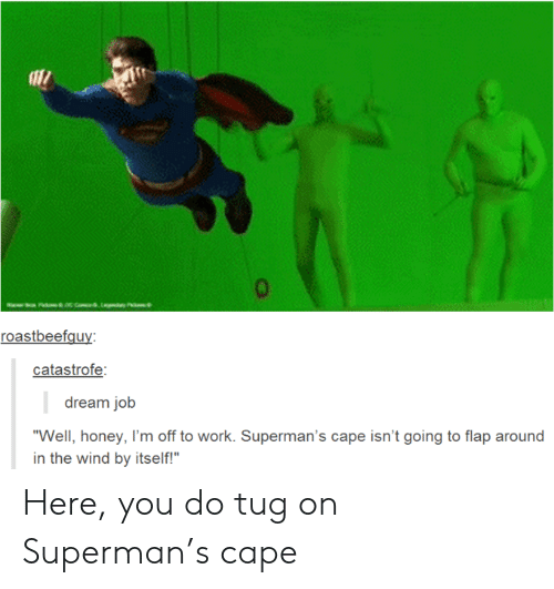"""the wind: aac com,Lay P  roastbeefguy:  catastrofe:  dream job  """"Well, honey, I'm off to work. Superman's cape isn't going to flap around  in the wind by itself!"""" Here, you do tug on Superman's cape"""