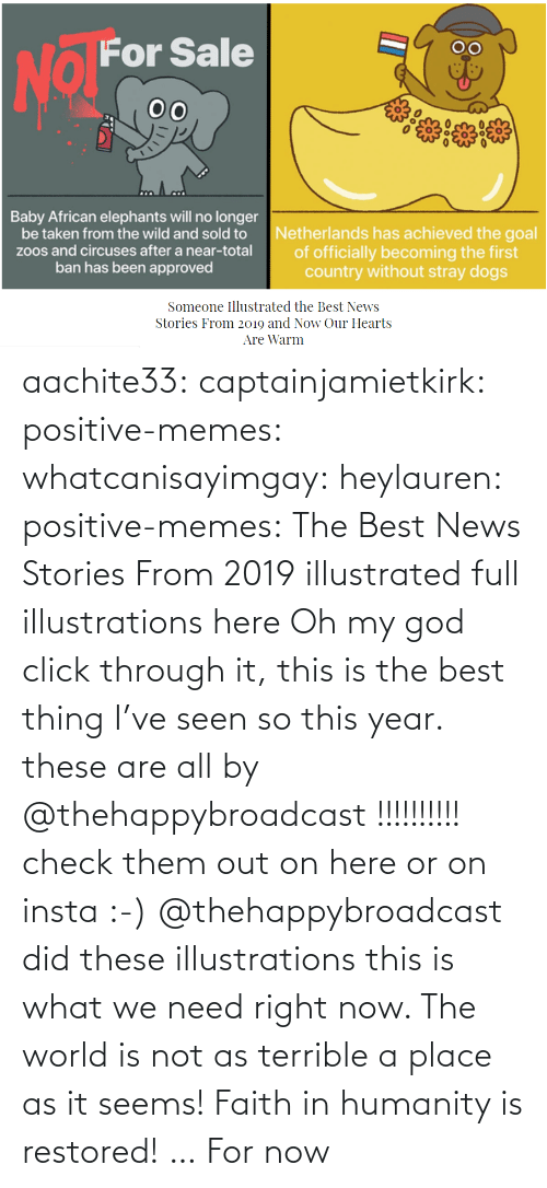 warm: aachite33: captainjamietkirk:   positive-memes:  whatcanisayimgay:   heylauren:  positive-memes:    The Best News Stories From 2019 illustrated full illustrations here  Oh my god click through it, this is the best thing I've seen so this year.  these are all by @thehappybroadcast !!!!!!!!!! check them out on here or on insta :-)     @thehappybroadcast did these illustrations  this is what we need right now. The world is not as terrible a place as it seems!    Faith in humanity is restored! … For now