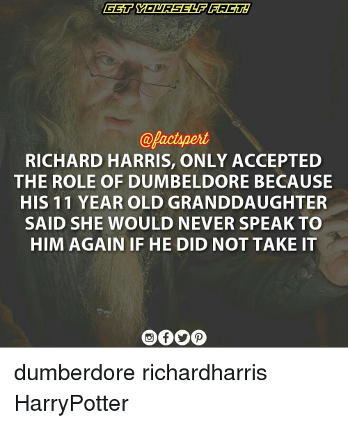 richard harris: @Aactpert  RICHARD HARRIS, ONLY ACCEPTED  THE ROLE OF DUMBELDORE BECAUSE  HIS 11 YEAR OLD GRANDDAUGHTER  SAID SHE WOULD NEVER SPEAK TO  HIM AGAIN IF HE DID NOT TAKE IT dumberdore richardharris HarryPotter