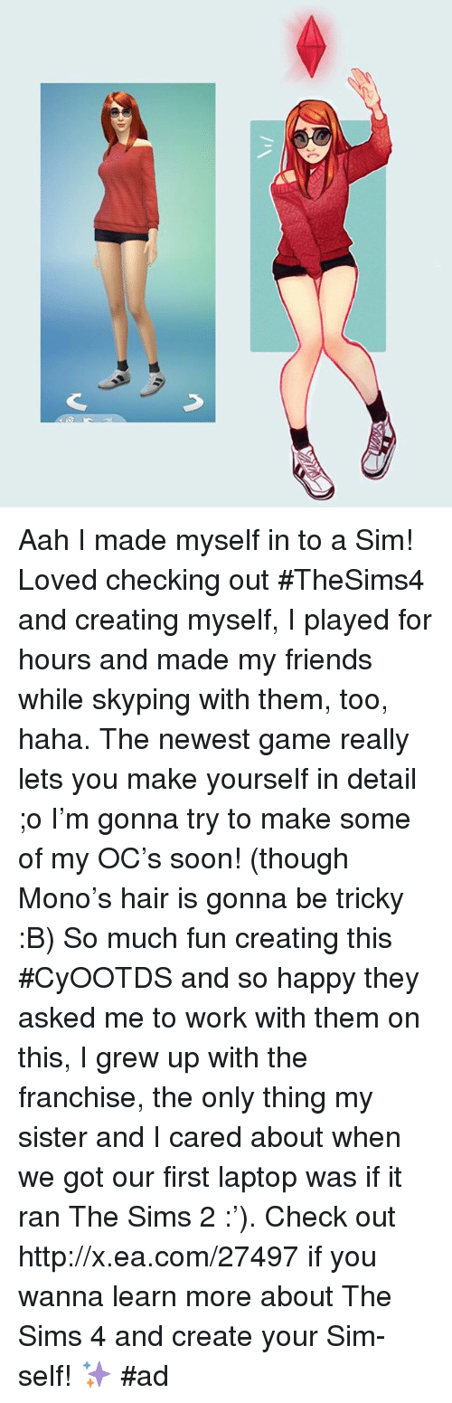 Dank, The Sims, and Laptop: Aah I made myself in to a Sim! Loved checking out #TheSims4 and creating myself, I played for hours and made my friends while skyping with them, too, haha. The newest game really lets you make yourself in detail ;o I'm gonna try to make some of my OC's soon! (though Mono's hair is gonna be tricky :B) So much fun creating this #CyOOTDS and so happy they asked me to work with them on this, I grew up with the franchise, the only thing my sister and I cared about when we got our first laptop was if it ran The Sims 2 :'). Check out http://x.ea.com/27497 if you wanna learn more about The Sims 4 and create your Sim-self! ✨ #ad