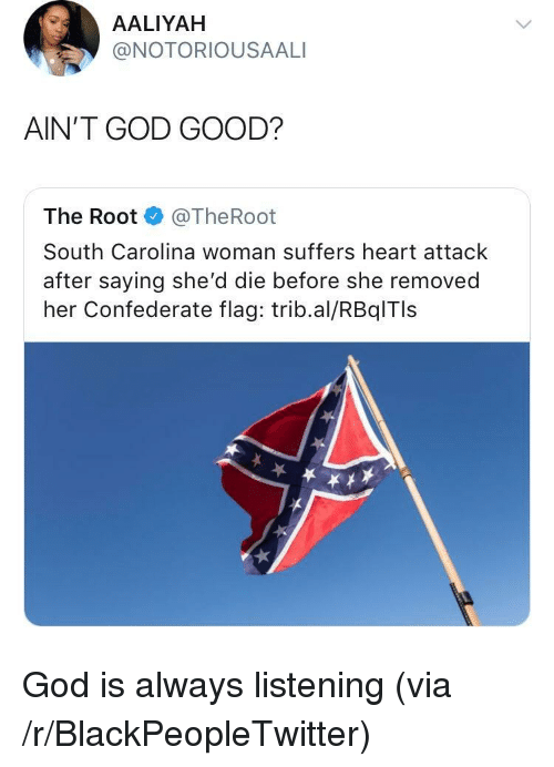Blackpeopletwitter, Confederate Flag, and God: AALIYAH  @NOTORIOUSAALI  AIN'T GOD GOOD?  The Root @TheRoot  South Carolina woman suffers heart attack  after saying she'd die before she removed  her Confederate flag: trib.al/RBqlTls <p>God is always listening (via /r/BlackPeopleTwitter)</p>