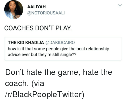 Advice, Blackpeopletwitter, and The Game: AALIYAH  @NOTORIOUSAALI  COACHES DON'T PLAY  THE KID KHADIJA @DAKIDCAIRO  how is it that some people give the best relationship  advice ever but they're still single??  72 <p>Don't hate the game, hate the coach. (via /r/BlackPeopleTwitter)</p>