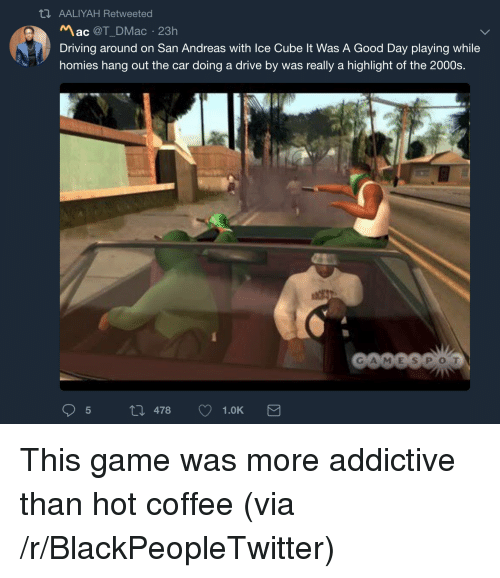 san andreas: AALIYAH Retweeted  Mac @T_DMac 23h  Driving around on San Andreas with Ice Cube It Was A Good Day playing while  homies hang out the car doing a drive by was really a highlight of the 2000s.  GA MES POT  5 th 478 1.0K <p>This game was more addictive than hot coffee (via /r/BlackPeopleTwitter)</p>