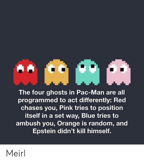 Programmed: AAM  The four ghosts in Pac-Man are all  programmed to act differently: Red  chases you, Pink tries to position  itself in a set way, Blue tries to  ambush you, Orange is random, and  Epstein didn't kill himself. Meirl