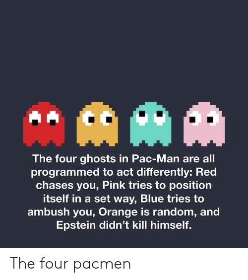 Programmed: AAM  The four ghosts in Pac-Man are all  programmed to act differently: Red  chases you, Pink tries to position  itself in a set way, Blue tries to  ambush you, Orange is random, and  Epstein didn't kill himself. The four pacmen