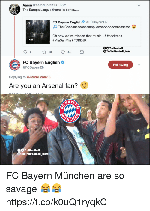 fc bayern: Aaron @AaronDoran13 38m  The Europa League theme is better.....  0  FC Bayern English@FCBayernEN  The Chaaaaaaaaaaaampiooooooooooonsssssss  #packmas  Oh how we've missed that music  #MiaSanMia #FCBBJK  GIF  OSTrollFootball  ® TheTrollFootball Insta  02 t 53 44  FC Bayern English  Following  @FCBayernEN  Replying to @AaronDoran13  Are you an Arsenal fan?  WCH  0OTrollFootball  TheTrollFootball_Insta FC Bayern München are so savage 😂😂 https://t.co/k0uQ1ryqkC