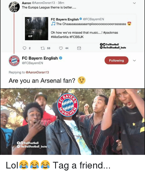 fc bayern: Aaron @AaronDoran13 38m  The Europa League theme is better....  FC Bayern English@FCBayernEN  JThe Chaaaaaaaaaaaampiooooooooooonsssssss  深い  Oh how we've missed that music  #MiaSanMia #FCBBJK  #packmas  GIF  OOTrollFootball  OTheTrollFootball Insta  FC Bayern English  CBayernEN  Following  Replying to @AaronDoran13  Are you an Arsenal fan?  CH  OO TrollFootball  TheTrollFootball Insta Lol😂😂😂 Tag a friend...