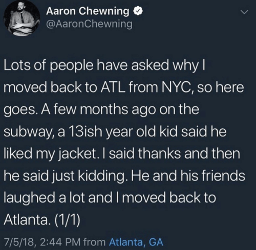 Friends, Subway, and Old: Aaron Chewning  @AaronChewning  Lots of people have asked why I  moved back to ATL from NYC, so here  goes. A few months ago on the  subway, a 13ish year old kid said he  liked my jacket. I said thanks and then  he said just kidding. He and his friends  laughed a lot and I moved back to  Atlanta. (1/1)  7/5/18, 2:44 PM from Atlanta, GA