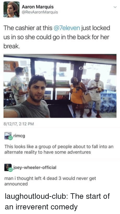 Club, Fall, and Tumblr: Aaron Marquis  @RevAaronMarquis  The cashier at this @7eleven just locked  us in so she could go in the back for her  break.  8/12/17, 2:12 PM  rimcg  This looks like a group of people about to fall into an  alternate reality to have some adventures  joey-wheeler-official  man i thought left 4 dead 3 would never get  announced laughoutloud-club:  The start of an irreverent comedy
