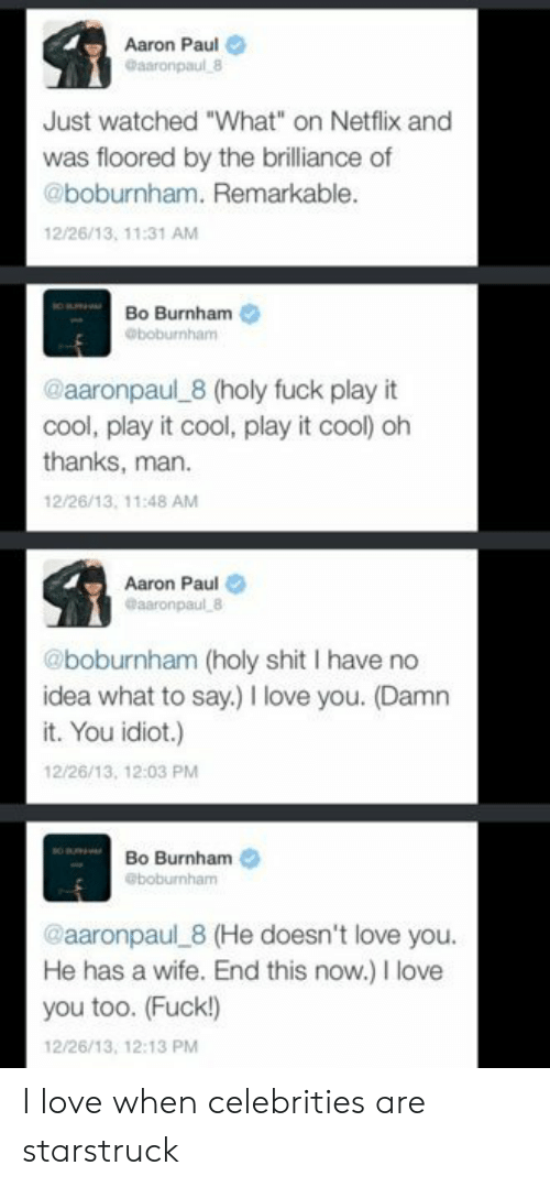 "Celebrities: Aaron Paul  Gaaronpaul 8  Just watched ""What"" on Netflix and  was floored by the brilliance of  @boburnham. Remarkable.  12/26/13, 11:31 AM  Bo Burnham  @boburnham  @aaronpaul 8 (holy fuck play it  cool, play it cool, play it cool) oh  thanks, man  12/26/13, 11:48 AM  Aaron Paul  @aaronpaul 8  @boburnham (holy shit I have no  idea what to say.) love you. (Damn  it. You idiot.)  12/26/13, 12:03 PM  Bo Burnham  @boburnham  @aaronpaul 8 (He doesn't love you.  He has a wife. End this now.) I love  you too. (Fuck!)  12/26/13, 12:13 PM I love when celebrities are starstruck"