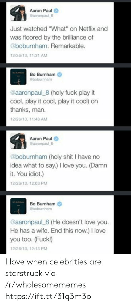 "Celebrities: Aaron Paul  Gaaronpaul 8  Just watched ""What"" on Netflix and  was floored by the brilliance of  @boburnham. Remarkable.  12/26/13, 11:31 AM  Bo Burnham  @boburnham  @aaronpaul 8 (holy fuck play it  cool, play it cool, play it cool) oh  thanks, man  12/26/13, 11:48 AM  Aaron Paul  @aaronpaul 8  @boburnham (holy shit I have no  idea what to say.) love you. (Damn  it. You idiot.)  12/26/13, 12:03 PM  Bo Burnham  @boburnham  @aaronpaul 8 (He doesn't love you.  He has a wife. End this now.) I love  you too. (Fuck!)  12/26/13, 12:13 PM I love when celebrities are starstruck via /r/wholesomememes https://ift.tt/31q3m3o"