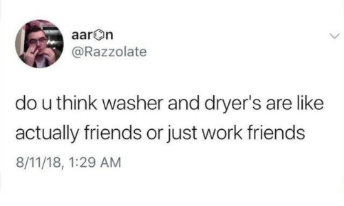 Friends, Work, and Think: aarOn  @Razzolate  do u think washer and dryer's are like  actually friends or just work friends  8/11/18, 1:29 AM