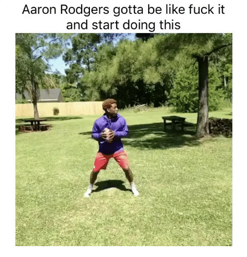 Rodgering: Aaron Rodgers gotta be like fuck it  and start doing this