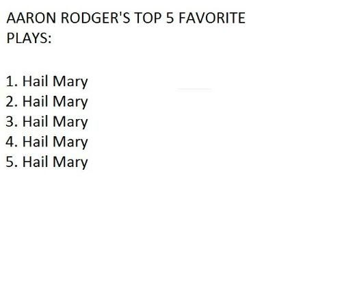 Rodgering: AARON RODGER'S TOP 5 FAVORITE  PLAYS  1. Hail Mary  2. Hail Mary  3. Hail Mary  4. Hail Mary  5. Hail Mary