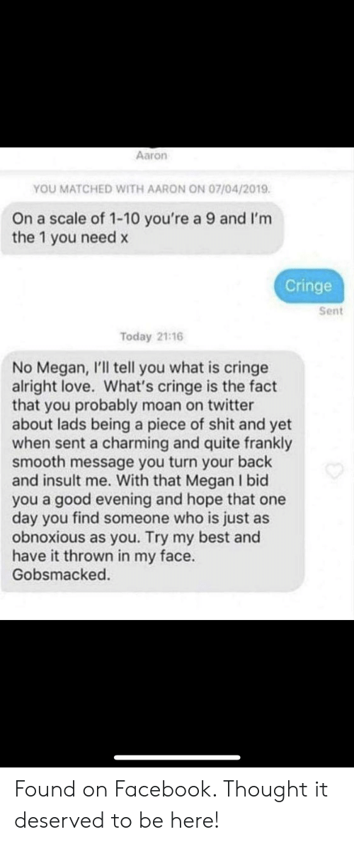 Facebook, Love, and Megan: Aaron  YOU MATCHED WITH AARON ON 07/04/2019  On a scale of 1-10 you're a 9 and I'm  the 1 you need x  Cringe  Sent  Today 21:16  No Megan, I'll tell you what is cringe  alright love. What's cringe is the fact  that you probably moan on twitter  about lads being a piece of shit and yet  when sent a charming and quite frankly  smooth message you turn your back  and insult me. With that Megan I bid  you a good evening and hope that one  day you find someone who is just as  obnoxious as you. Try my best and  have it thrown in my face.  Gobsmacked Found on Facebook. Thought it deserved to be here!