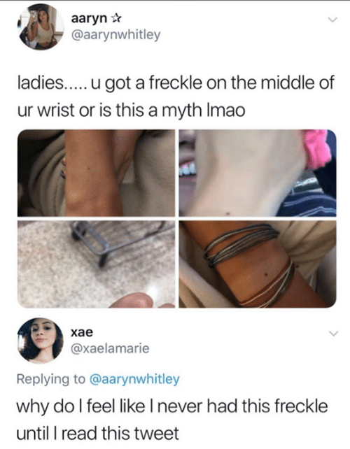 The Middle, Never, and Got: aaryn *  @aarynwhitley  ladies.....u got a freckle on the middle of  ur wrist or is this a myth Imao  хае  @xaelamarie  Replying to @aarynwhitley  why do l feel like I never had this freckle  until I read this tweet