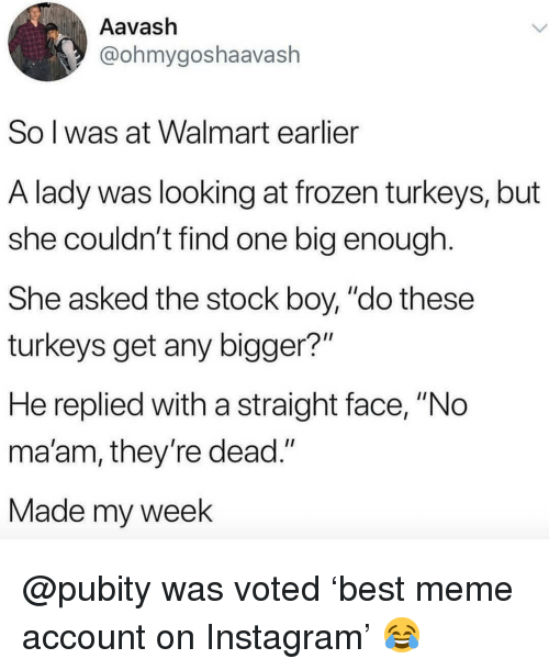 """My Week: Aavash  @ohmygoshaavash  So l was at Walmart earlier  A lady was looking at frozen turkeys, but  she couldn't find one big enough  She asked the stock boy, """"do these  turkeys get any bigger?""""  He replied with a straight face, """"No  ma'am, they re dead.""""  Made my week @pubity was voted 'best meme account on Instagram' 😂"""