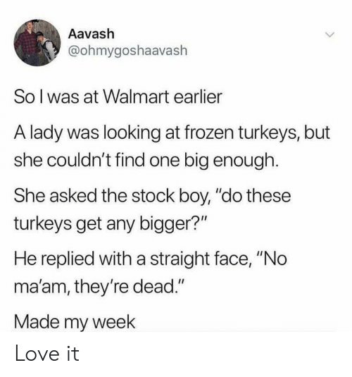 """My Week: Aavash  @ohmygoshaavaslh  So l was at Walmart earlier  A lady was looking at frozen turkeys, but  she couldn't find one big enough.  She asked the stock boy, """"do these  turkeys get any bigger?""""  He replied with a straight face, """"No  ma'am, they're dead.""""  Made my week Love it"""