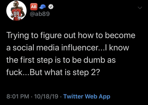 Become: AB  @ab89  89  Trying to figure out how to become  a social media influencer...I know  the first step is to be dumb as  fuck...But what is step 2?  8:01 PM · 10/18/19 · Twitter Web App