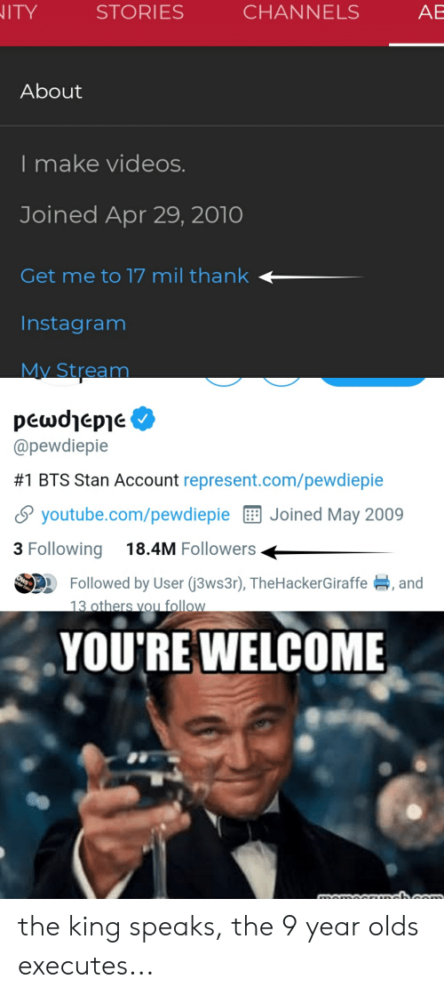 Instagram, Stan, and Videos: AB  CHANNELS  STORIES  ITY  About  I make videos.  Joined Apr 29, 2010  Get me to 17 mil thank  Instagram  My Stream  peωdepe  @pewdiepie  #1 BTS Stan Account represent.com/pewdiepie  Joined May 2009  youtube.com/pewdiepie  18.4M Followers  3 Following  Followed by User (3ws3r), TheHackerGiraffe, and  13 others vou follow  OWS  nter Edt  YOU'RE WELCOME  nomocrunchcom the king speaks, the 9 year olds executes...
