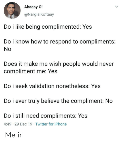 Compliments: Abaaay O!  @Nargisikoftaay  Do i like being complimented: Yes  Do i know how to respond to compliments:  No  Does it make me wish people would never  compliment me: Yes  Do i seek validation nonetheless: Yes  Do i ever truly believe the compliment: No  Do i still need compliments: Yes  4:49 · 29 Dec 19 · Twitter for iPhone Me irl