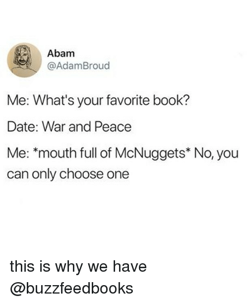 Choose One, Book, and Date: Abam  @AdamBroud  Me: What's your favorite book?  Date: War and Peace  Me: *mouth full of McNuggets* No, you  can only choose one this is why we have @buzzfeedbooks