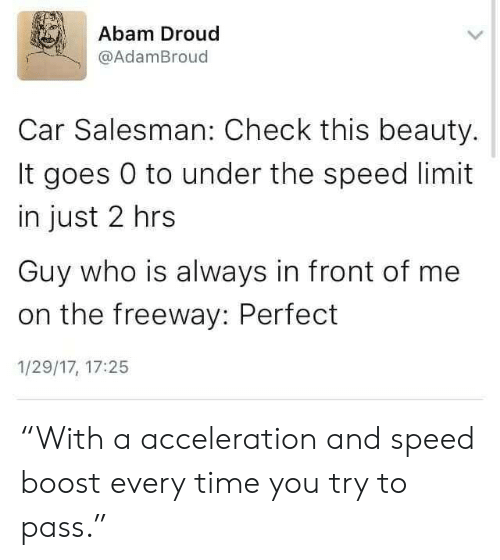 "Boost, Time, and Car: Abam Droud  @AdamBroud  Car Salesman: Check this beauty.  It goes 0 to under the speed limit  in just 2 hrs  Guy who is always in front of me  on the freeway: Perfect  1/29/17, 17:25 ""With a acceleration and speed boost every time you try to pass."""
