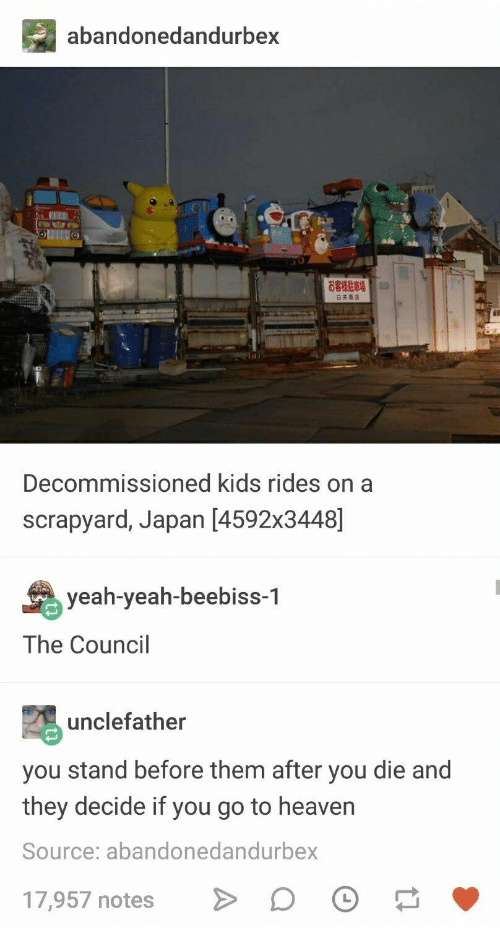 Yeah Yeah: abandonedandurbex  Decommissioned kids rides on a  scrapyard, Japan [4592x3448]  yeah-yeah-beebiss-1  The Council  unclefather  you stand before them after you die and  they decide if you go to heavern  Source: abandonedandurbex  17,957 notesD O
