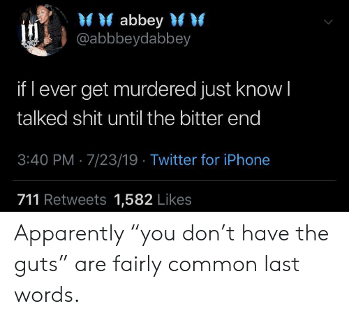 """Apparently, Iphone, and Shit: abbey  @abbbeydabbey  if l ever get murdered just know I  talked shit until the bitter end  3:40 PM 7/23/19 Twitter for iPhone  711 Retweets 1,582 Likes Apparently """"you don't have the guts"""" are fairly common last words."""