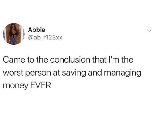 Money, The Worst, and Person: Abbie  @ab_r123xx  Came to the conclusion that I'm the  worst person at saving and managing  money EVER