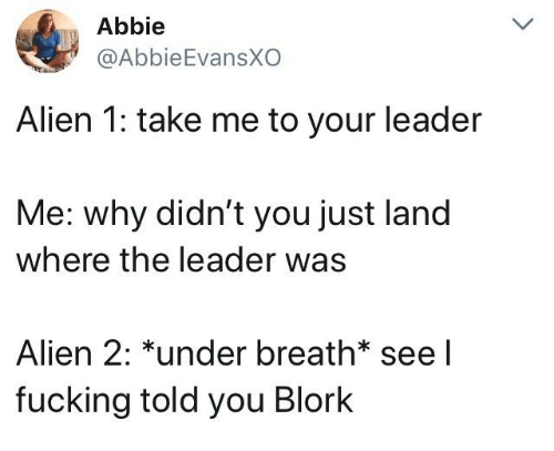 Fucking, Alien, and Humans of Tumblr: Abbie  @AbbieEvansXO  Alien 1: take me to your leader  Me: why didn't you just land  where the leader was  Alien 2: *under breath see l  fucking told you Blork