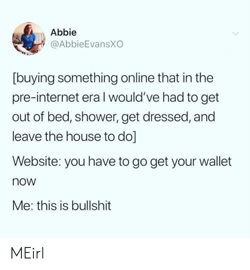 Buying: Abbie  @AbbieEvansXO  [buying something online that in the  pre-internet eraI would've had to get  out of bed, shower, get dressed, and  leave the house to do]  Website: you have to go get your wallet  now  Me: this is bullshit MEirl