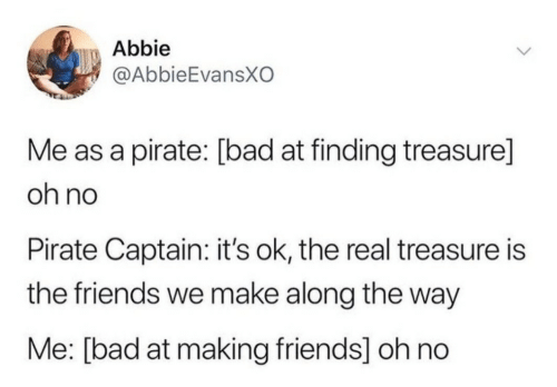 The Friends: Abbie  @AbbieEvansXO  Me as a pirate: [bad at finding treasure]  oh no  Pirate Captain: it's ok, the real treasure is  the friends we make along the way  Me: [bad at making friends] oh no