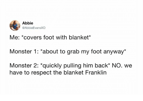 """Dank, Monster, and Respect: Abbie  @AbbieEvansXO  Me: *covers foot with blanket*  Monster 1: *about to grab my foot anyway*  Monster 2: """"quickly pulling him back* NO. we  have to respect the blanket Franklin"""