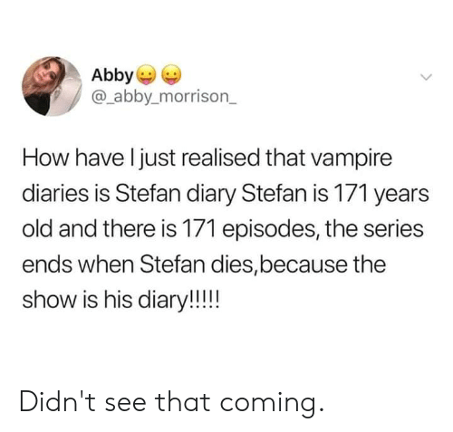 Diary: Abby  @_abby.morrison_  How have l just realised that vampire  diaries is Stefan diary Stefan is 171 years  old and there is 171 episodes, the series  ends when Stefan dies,because the  show is his diary!! Didn't see that coming.