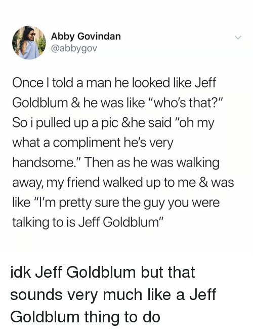 """Relatable, Jeff Goldblum, and Once: Abby Govindan  @abbygov  Once l told a man he looked like Jeff  Goldblum & he was like """"who's that?""""  So i pulled up a pic &he said """"oh my  what a compliment he's very  handsome."""" Then as he Was walking  away, my friend walked up to me & was  like """"l'm pretty sure the guy you were  talking to is Jeff Goldblum"""" idk Jeff Goldblum but that sounds very much like a Jeff Goldblum thing to do"""
