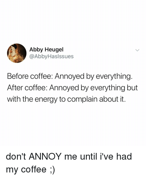 Energy, Coffee, and Relatable: Abby Heugel  @AbbyHaslssues  Before coffee: Annoyed by everything  After coffee: Annoyed by everything but  with the energy to complain about it. don't ANNOY me until i've had my coffee ;)