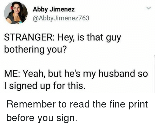 bothering: Abby Jimenez  @AbbyJimenez763  STRANGER: Hey, is that guy  bothering you?  ME: Yeah, but he's my husband so  I signed up for this Remember to read the fine print before you sign.