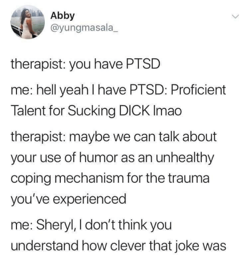 Yeah, Dick, and Hell: Abby  @yungmasala  therapist: you have PTSD  me: hell yeah I have PTSD: Proficient  Talent for Sucking DICK Imao  therapist: maybe we can talk about  your use of humor as an unhealthy  coping mechanism for the trauma  you've experienced  me: Sheryl, I don't think you  understand how clever that joke was