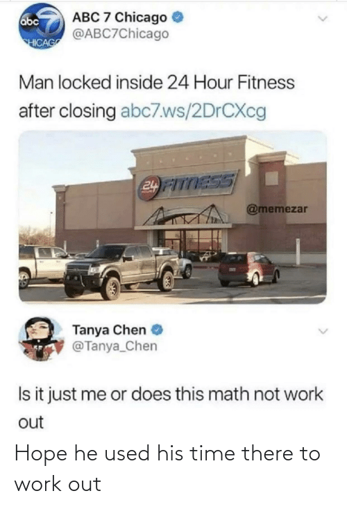 Chicago: ABC 7 Chicago  @ABC7Chicago  abc  HICAG  Man locked inside 24 Hour Fitness  after closing abc7.ws/2DRCXC  24 FITTESS  @memezar  Tanya Chen  @Tanya_Chen  Is it just me or does this math not work  out Hope he used his time there to work out