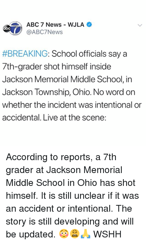 township: ABC 7 News WJLA  @ABC7News  #BREAKING: School officials say a  7th-grader shot himself inside  Jackson Memorial Middle School, in  Jackson Township, Ohio. No word on  whether the incident was intentional or  accidental. Live at the scene: According to reports, a 7th grader at Jackson Memorial Middle School in Ohio has shot himself. It is still unclear if it was an accident or intentional. The story is still developing and will be updated. 😳😩🙏 WSHH