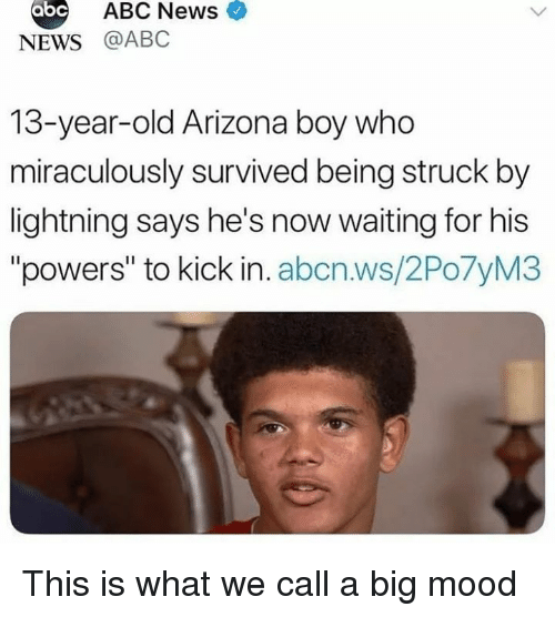 """Abc, Mood, and News: abc  ABC News  NEWS @ABC  13-year-old Arizona boy who  miraculously survived being struck by  lightning says he's now waiting for his  """"powers"""" to kick in. abcn.ws/2Po7yM3 This is what we call a big mood"""