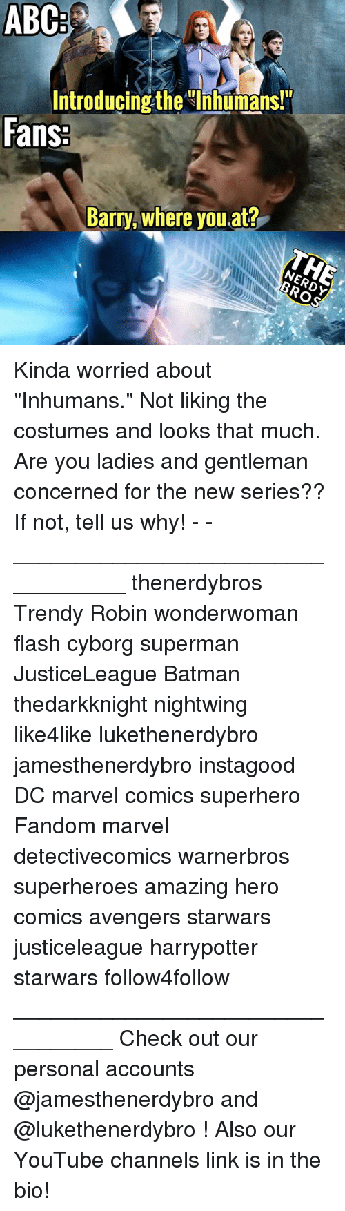 """Abc, Batman, and Marvel Comics: ABC  Introducing the Ihhumans!  Fans  Barry, where you at? Kinda worried about """"Inhumans."""" Not liking the costumes and looks that much. Are you ladies and gentleman concerned for the new series?? If not, tell us why! - - __________________________________ thenerdybros Trendy Robin wonderwoman flash cyborg superman JusticeLeague Batman thedarkknight nightwing like4like lukethenerdybro jamesthenerdybro instagood DC marvel comics superhero Fandom marvel detectivecomics warnerbros superheroes amazing hero comics avengers starwars justiceleague harrypotter starwars follow4follow _________________________________ Check out our personal accounts @jamesthenerdybro and @lukethenerdybro ! Also our YouTube channels link is in the bio!"""