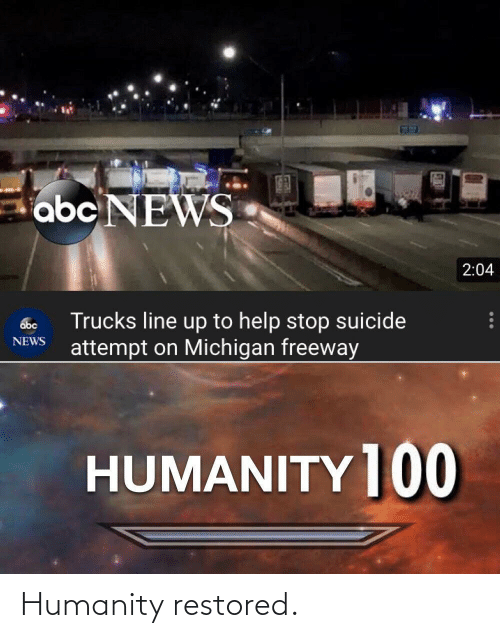 Trucks: abc NEWS  2:04  Trucks line up to help stop suicide  attempt on Michigan freeway  abc  NEWS  HUMANITY ]00 Humanity restored.