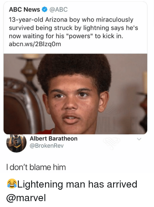 """Abc, Memes, and News: ABC News@ABC  13-year-old Arizona boy who miraculously  survived being struck by lightning says he's  now waiting for his """"powers"""" to kick in.  abcn.ws/2BlzqOm  Albert Baratheon  @BrokenRev  Idon't blame him 😂Lightening man has arrived @marvel"""