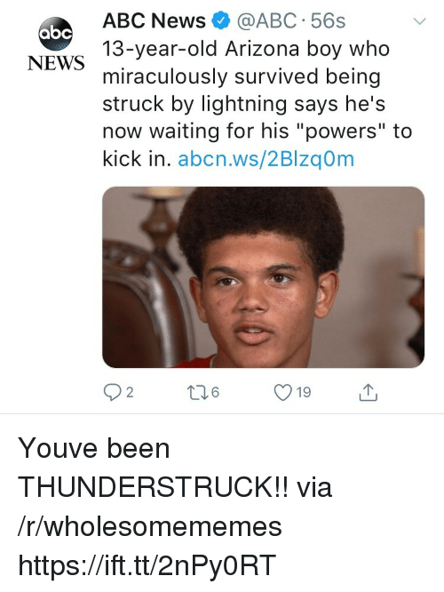"""Abc, News, and Abc News: ABC News@ABC 56s  13-year-old Arizona boy who  miraculously survived being  struck by lightning says he's  now waiting for his """"powers"""" to  kick in. abcn.ws/2Blzq0m  абс  NEWS  19 Youve been THUNDERSTRUCK!! via /r/wholesomememes https://ift.tt/2nPy0RT"""