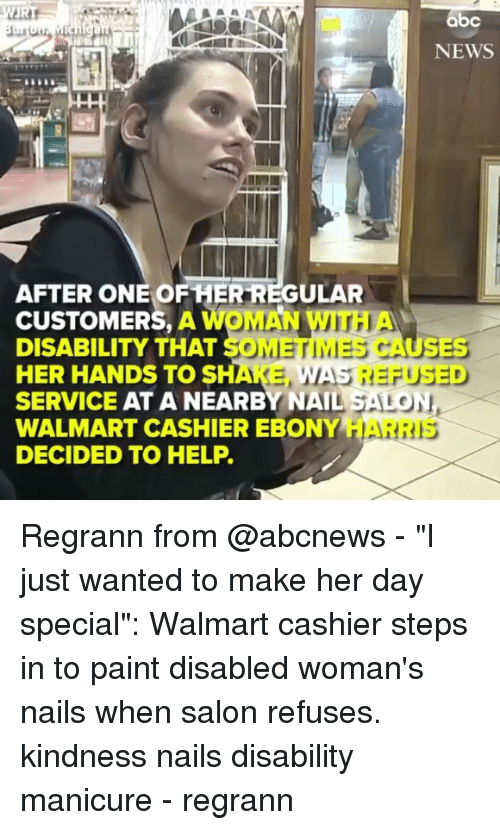 "Abc, Memes, and News: abc  NEWS  AFTER ONE OF HER REGULAR  CUSTOMERS, A WOMAN WITH  DISABILITY THAT SOMETIMES CAUSES  HER HANDS TO SHAKE,  SERVICE AT A NEARBY NAIL SALON  WALMART CASHIER EBONY HAR  DECIDED TO HELP.  WAS REFUSED  RIS Regrann from @abcnews - ""I just wanted to make her day special"": Walmart cashier steps in to paint disabled woman's nails when salon refuses. kindness nails disability manicure - regrann"